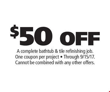 $50 OFF A complete bathtub & tile refinishing job. One coupon per project. Through 9/15/17. Cannot be combined with any other offers.