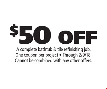 $50 OFF A complete bathtub & tile refinishing job. One coupon per project - Through 2/9/18. Cannot be combined with any other offers. .