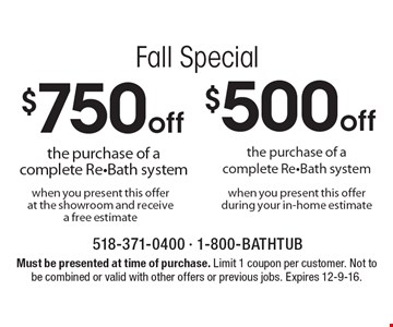 Fall Special $$500 off the purchase of a complete Re-Bath system OR $750 off the purchase of a complete Re-Bath system when you present this offer at the showroom and receive a free estimate. Must be presented at time of purchase. Limit 1 coupon per customer. Not to be combined or valid with other offers or previous jobs. Expires 12-9-16.