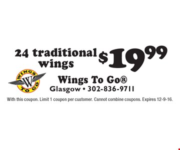 $19.99 24 traditional wings. With this coupon. Limit 1 coupon per customer. Cannot combine coupons. Expires 12-9-16.