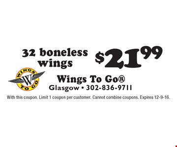 $21.99 32 boneless wings. With this coupon. Limit 1 coupon per customer. Cannot combine coupons. Expires 12-9-16.