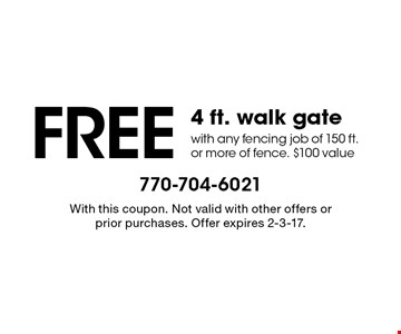 FREE4 ft. walk gate with any fencing job of 150 ft. or more of fence. $100 value. With this coupon. Not valid with other offers or prior purchases. Offer expires 2-3-17.