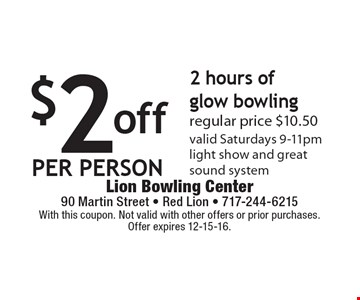$2 off per person for 2 hours of glow bowling. Regular price $10.50. Valid Saturdays 9-11pm. Light show and great sound system. With this coupon. Not valid with other offers or prior purchases. Offer expires 12-15-16.