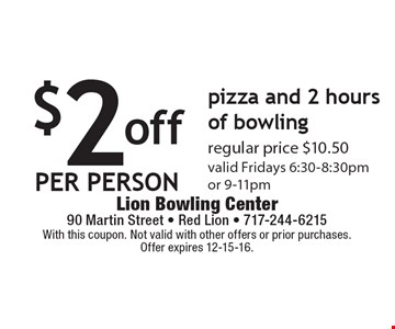 $2 off per person. Pizza and 2 hours of bowling. Regular price $10.50. Valid Fridays 6:30-8:30pm or 9-11pm. With this coupon. Not valid with other offers or prior purchases. Offer expires 12-15-16.