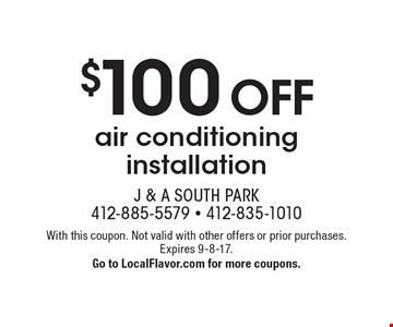 $100 off air conditioning installation. With this coupon. Not valid with other offers or prior purchases. Expires 9-8-17. Go to LocalFlavor.com for more coupons.