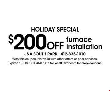 HOLIDAY SPECIAL $200 Off furnace installation. With this coupon. Not valid with other offers or prior services. Expires 1-2-18. CLIPXM17. Go to LocalFlavor.com for more coupons.