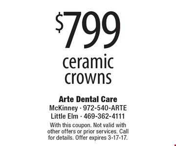 $799 ceramic crowns. With this coupon. Not valid with other offers or prior services. Call for details. Offer expires 3-17-17.