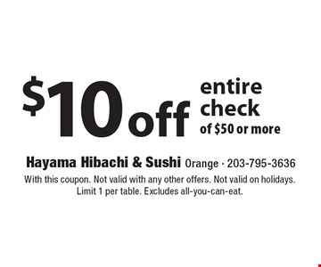 $10 off entire check of $50 or more. With this coupon. Not valid with any other offers. Not valid on holidays. Limit 1 per table. Excludes all-you-can-eat.