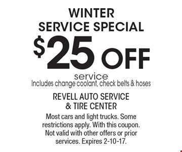 WINTER SERVICE SPECIAL. $25 OFF service Includes: change coolant, check belts & hoses. Most cars and light trucks. Some restrictions apply. With this coupon. Not valid with other offers or prior services. Expires 2-10-17.