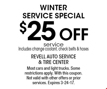 WINTER SERVICE Special $25 OFF service. Includes change coolant, check belts & hoses. Most cars and light trucks. Some restrictions apply. With this coupon. Not valid with other offers or prior services. Expires 3-24-17.