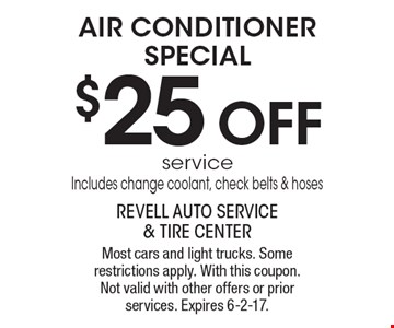 AIR CONDITIONER SPECIAL $25 OFF service. Includes: change coolant, check belts & hoses. Most cars and light trucks. Some restrictions apply. With this coupon. Not valid with other offers or prior services. Expires 6-2-17.