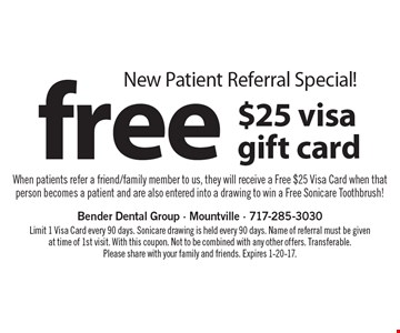 New Patient Referral Special! free $25 visa gift card. When patients refer a friend/family member to us, they will receive a Free $25 Visa Card when that person becomes a patient and are also entered into a drawing to win a Free Sonicare Toothbrush! Limit 1 Visa Card every 90 days. Sonicare drawing is held every 90 days. Name of referral must be given at time of 1st visit. With this coupon. Not to be combined with any other offers. Transferable. Please share with your family and friends. Expires 1-20-17.