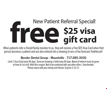 New Patient Referral Special! Free $25 visa gift card When patients refer a friend/family member to us, they will receive a Free $25 Visa Card when that person becomes a patient and are also entered into a drawing to win a Free Sonicare Toothbrush!. Limit 1 Visa Card every 90 days. Sonicare drawing is held every 90 days. Name of referral must be given at time of 1st visit. With this coupon. Not to be combined with any other offers. Transferable. Please share with your family and friends. Expires 5-12-17.
