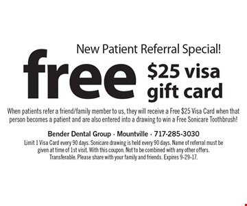 New patient referral special! Free $25 visa gift card. When patients refer a friend/family member to us, they will receive a Free $25 Visa Card when that person becomes a patient and are also entered into a drawing to win a Free Sonicare Toothbrush! Limit 1 Visa Card every 90 days. Sonicare drawing is held every 90 days. Name of referral must be given at time of 1st visit. With this coupon. Not to be combined with any other offers. Transferable. Please share with your family and friends. Expires 9-29-17.