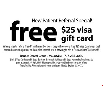 New Patient Referral Special! Free $25 Visa gift card. When patients refer a friend/family member to us, they will receive a Free $25 Visa Card. When that person becomes a patient and are also entered into a drawing to win a Free Sonicare Toothbrush! Limit 1 Visa Card every 90 days. Sonicare drawing is held every 90 days. Name of referral must be given at time of 1st visit. With this coupon. Not to be combined with any other offers. Transferable. Please share with your family and friends. Expires 11-10-17.