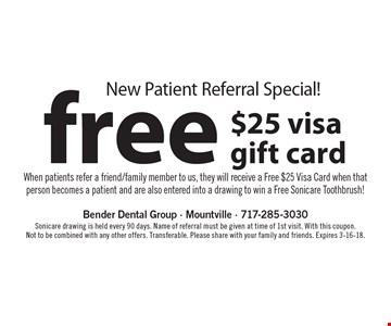 New patient referral special! Free $25 visa gift card when patients refer a friend/family member to us, they will receive a Free $25 Visa Card when that person becomes a patient and are also entered into a drawing to win a free Sonicare toothbrush! Sonicare drawing is held every 90 days. Name of referral must be given at time of 1st visit. With this coupon. Not to be combined with any other offers. Transferable. Please share with your family and friends. Expires 3-16-18.
