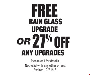 FREE Rain Glass Upgrade OR 27% OFF any Upgrades. Please call for details. Not valid with any other offers. Expires 12/31/16.