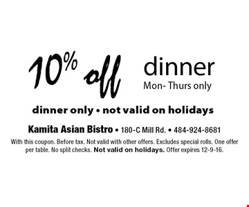 10% off dinner. Mon- Thurs only dinner only - not valid on holidays . With this coupon. Before tax. Not valid with other offers. Excludes special rolls. One offer per table. No split checks. Not valid on holidays. Offer expires 12-9-16.