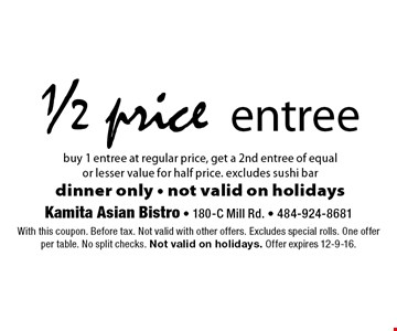 1/2 price entree. Buy 1 entree at regular price, get a 2nd entree of equalor lesser value for half price. excludes sushi bar. Dinner only - not valid on holidays. With this coupon. Before tax. Not valid with other offers. Excludes special rolls. One offer per table. No split checks. Not valid on holidays. Offer expires 12-9-16.