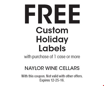 Free Custom Holiday Labels with purchase of 1 case or more. With this coupon. Not valid with other offers. Expires 12-25-16.