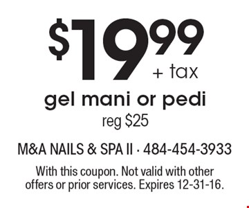$19.99 + tax gel mani or pedi (reg $25). With this coupon. Not valid with other offers or prior services. Expires 12-31-16.