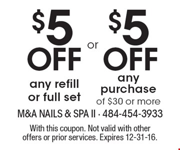 $5 off any refill or full set OR $5 off any purchase of $30 or more. With this coupon. Not valid with other offers or prior services. Expires 12-31-16.