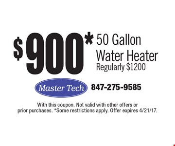 $900* 50 Gallon Water Heater Regularly $1200. With this coupon. Not valid with other offers or prior purchases. *Some restrictions apply. Offer expires 4/21/17.