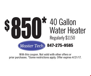 $850* 40 Gallon Water Heater Regularly $1150. With this coupon. Not valid with other offers or prior purchases. *Some restrictions apply. Offer expires 4/21/17.