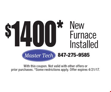 $1400* New Furnace Installed. With this coupon. Not valid with other offers or prior purchases. *Some restrictions apply. Offer expires 4/21/17.