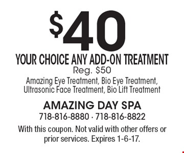 $40 Your Choice Of Any Add-On Treatment. Reg. $50. Amazing Eye Treatment, Bio Eye Treatment, Ultrasonic Face Treatment, Bio Lift Treatment. With this coupon. Not valid with other offers or prior services. Expires 1-6-17.