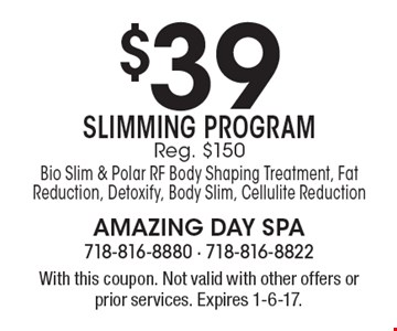 $39 Slimming Program. Reg. $150. Bio Slim & Polar RF Body Shaping Treatment, Fat Reduction, Detoxify, Body Slim, Cellulite Reduction. With this coupon. Not valid with other offers or prior services. Expires 1-6-17.