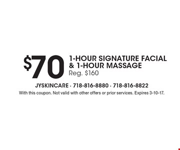 $70 1-hour Signature Facial& 1-Hour Massage Reg. $160. With this coupon. Not valid with other offers or prior services. Expires 3-10-17.