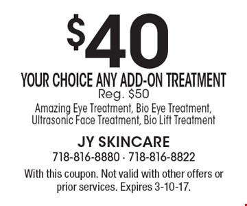 $40 Your Choice Any Add-On Treatment Reg. $50 Amazing Eye Treatment, Bio Eye Treatment, Ultrasonic Face Treatment, Bio Lift Treatment. With this coupon. Not valid with other offers or prior services. Expires 3-10-17.
