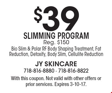 $39 Slimming Program Reg. $150 Bio Slim & Polar RF Body Shaping Treatment, Fat Reduction, Detoxify, Body Slim, Cellulite Reduction. With this coupon. Not valid with other offers or prior services. Expires 3-10-17.