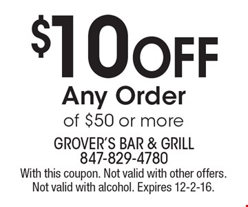 $10 Off Any Order of $50 or more. With this coupon. Not valid with other offers. Not valid with alcohol. Expires 12-2-16.