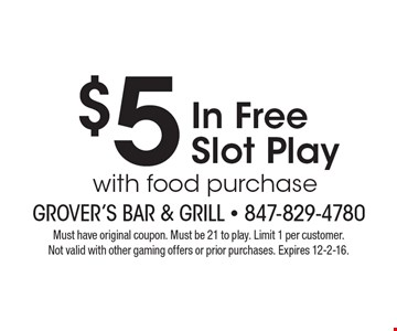 $5 In Free Slot Play with food purchase. Must have original coupon. Must be 21 to play. Limit 1 per customer. Not valid with other gaming offers or prior purchases. Expires 12-2-16.
