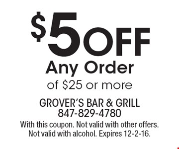 $5 Off Any Order of $25 or more. With this coupon. Not valid with other offers. Not valid with alcohol. Expires 12-2-16.