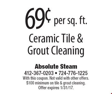 69¢ per sq. ft. Ceramic Tile & Grout Cleaning. With this coupon. Not valid with other offers. $100 minimum on tile & grout cleaning. Offer expires 1/31/17.