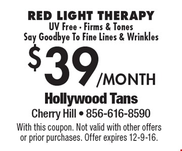 $39/month RED LIGHT THERAPY UV Free - Firms & Tones Say Goodbye To Fine Lines & Wrinkles. With this coupon. Not valid with other offers or prior purchases. Offer expires 12-9-16.