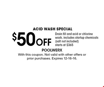 Acid Wash Special $50 OFF Drain fill and acid or chlorine wash, includes startup chemicals (salt not included) starts at $365. With this coupon. Not valid with other offers or prior purchases. Expires 12-16-16.