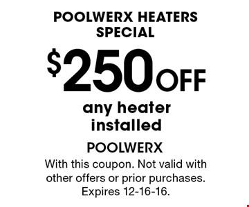 Poolwerx Heaters Special $250 OFF any heaterinstalled. With this coupon. Not valid with other offers or prior purchases. Expires 12-16-16.