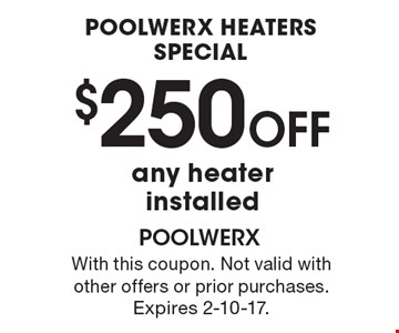 Poolwerx Heaters Special $250 OFF any heater installed. With this coupon. Not valid with other offers or prior purchases. Expires 2-10-17.