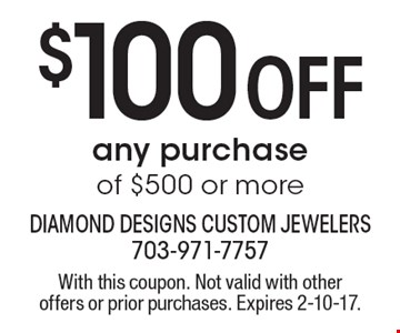 $100 Off any purchase of $500 or more. With this coupon. Not valid with other offers or prior purchases. Expires 2-10-17.