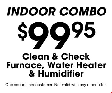 INDOOR COMBO $99.95 Clean & Check Furnace, Water Heater & Humidifier. One coupon per customer. Not valid with any other offer.