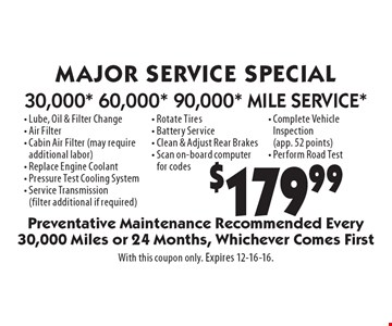 $179.99 MAJOR SERVICE SPECIAL 30,000* 60,000* 90,000* MILE SERVICE* - Lube, Oil & Filter Change - Air Filter - Cabin Air Filter (may require additional labor) - Replace Engine Coolant - Pressure Test Cooling System - Service Transmission (filter additional if required) - Rotate Tires - Battery Service - Clean & Adjust Rear Brakes - Scan on-board computer for codes- Complete Vehicle Inspection (app. 52 points) - Perform Road Test. Preventative Maintenance Recommended Every 30,000 Miles or 24 Months, Whichever Comes First. With this coupon only. Expires 12-16-16.