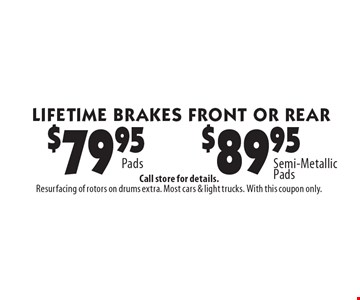 LIFETIME BRAKES FRONT OR REAR $79.95 Pads OR $89.95 Semi-Metallic Pads. Call store for details. Resurfacing of rotors on drums extra. Most cars & light trucks. With this coupon only.