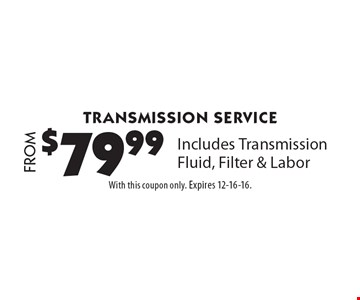 Transmission Service FROM $79.99. Includes Transmission Fluid, Filter & Labor. With this coupon only. Expires 12-16-16.