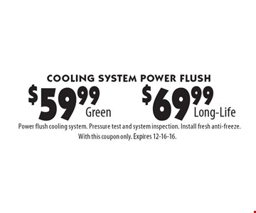 Cooling System Power Flush $59.99 Green OR $69.99 Long-Life. Power flush cooling system. Pressure test and system inspection. Install fresh anti-freeze. With this coupon only. Expires 12-16-16.