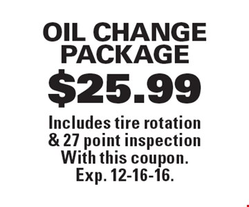 $25.99 OIL CHANGE PACKAGE. Includes tire rotation & 27 point inspection With this coupon. Exp. 12-16-16.