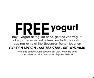 Free yogurt. Buy 1 yogurt at regular price, get the 2nd yogurt of equal or lesser value free - excluding quarts. toppings extra at the Stevenson Ranch location. With this coupon. One coupon per visit. Not valid with other offers or prior purchases. Expires 12/9/16.